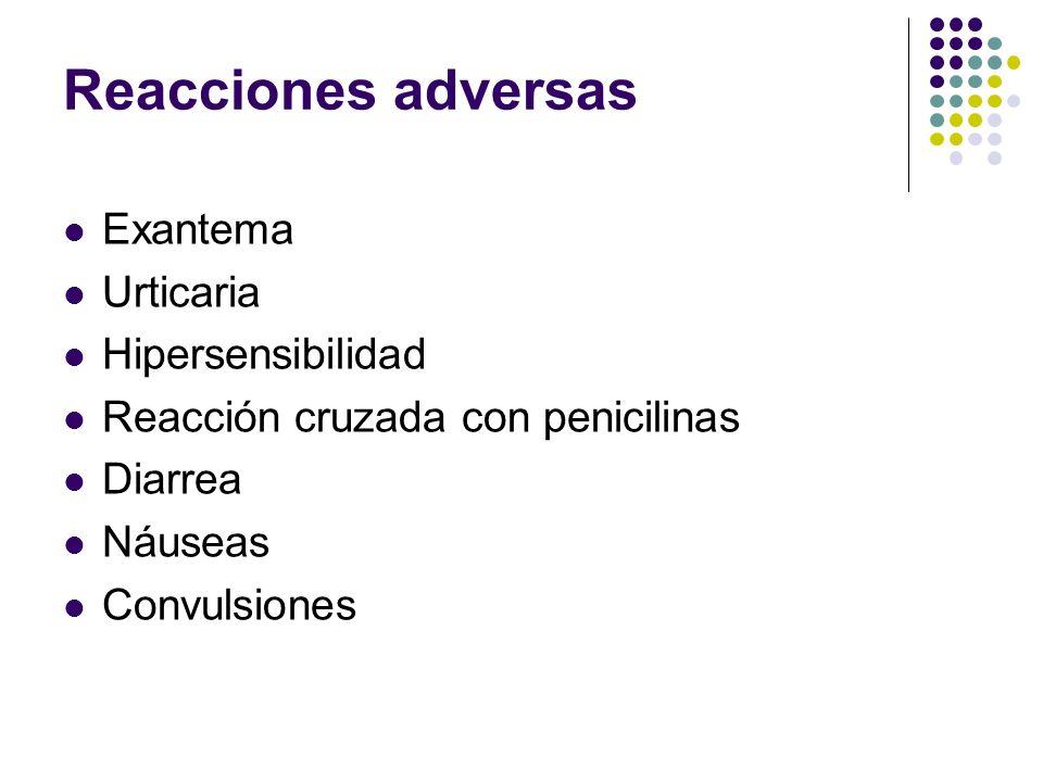 Reacciones adversas Exantema Urticaria Hipersensibilidad Reacción cruzada con penicilinas Diarrea Náuseas Convulsiones