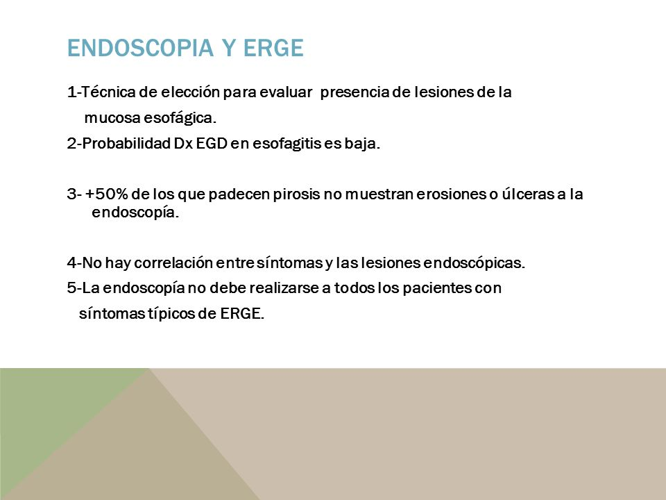 ENDOSCOPIA Y ERGE 1-Técnica de elección para evaluar presencia de lesiones de la mucosa esofágica. 2-Probabilidad Dx EGD en esofagitis es baja. 3- +50
