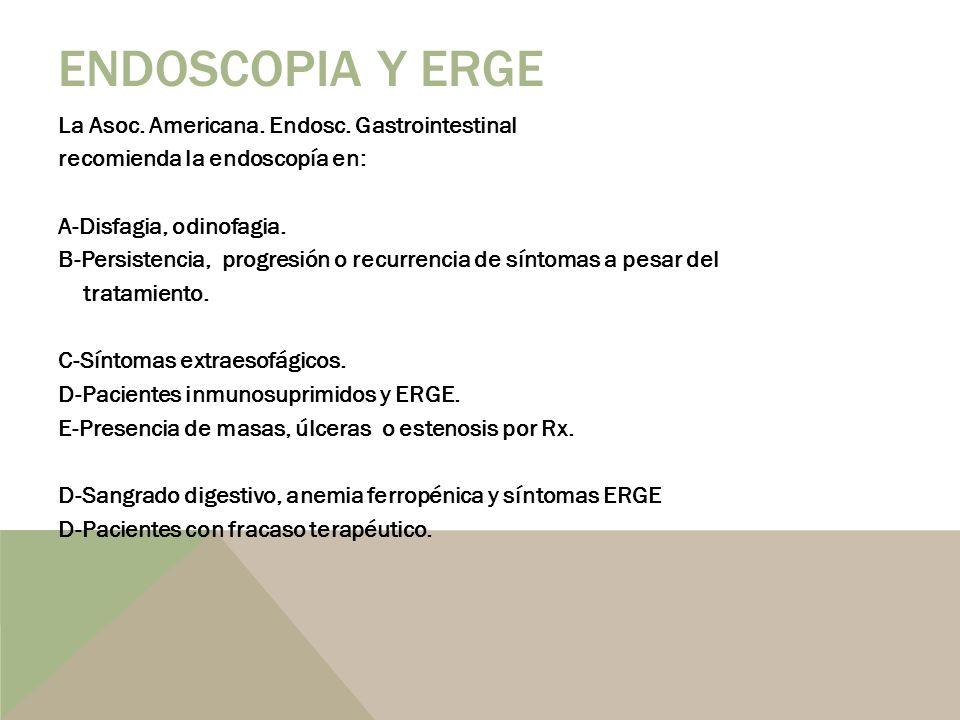 La Asoc. Americana. Endosc. Gastrointestinal recomienda la endoscopía en: A-Disfagia, odinofagia. B-Persistencia, progresión o recurrencia de síntomas