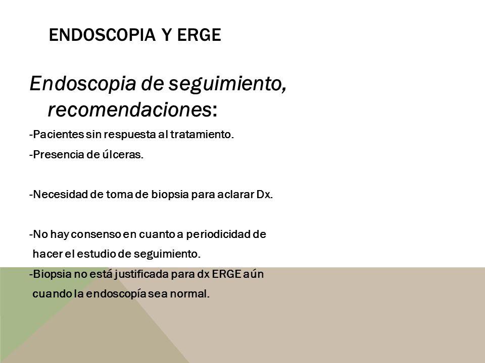 Endoscopia de seguimiento, recomendaciones: -Pacientes sin respuesta al tratamiento. -Presencia de úlceras. -Necesidad de toma de biopsia para aclarar