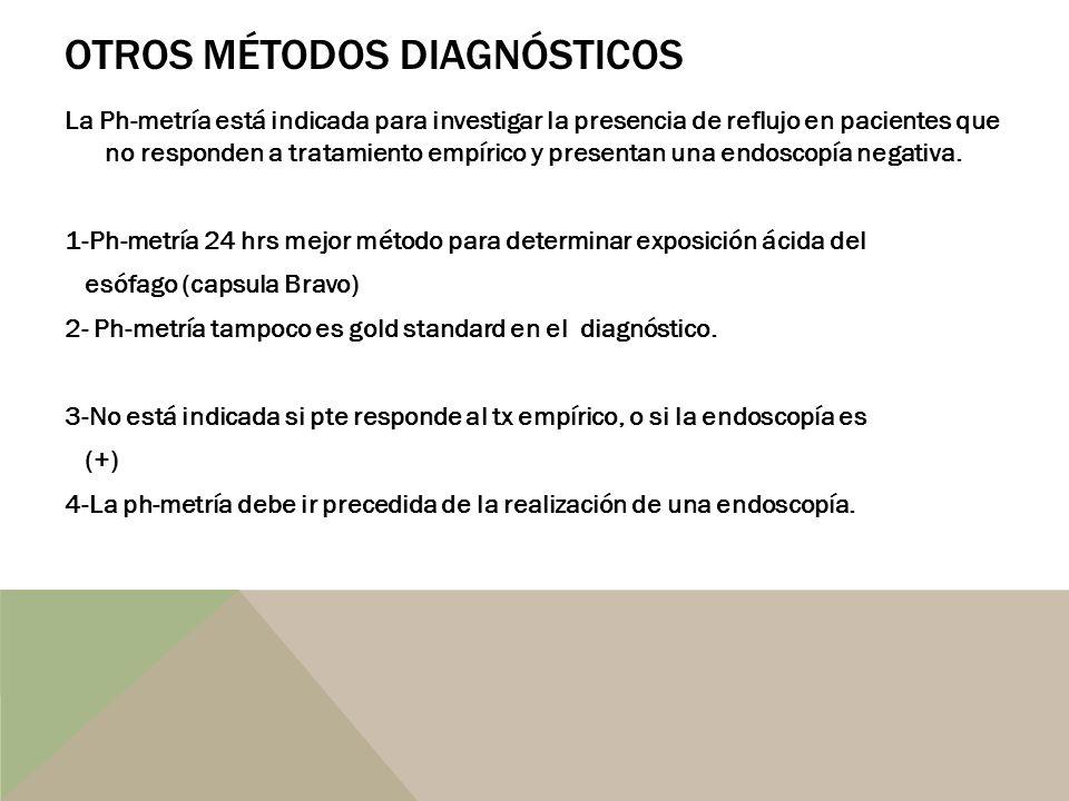 OTROS MÉTODOS DIAGNÓSTICOS La Ph-metría está indicada para investigar la presencia de reflujo en pacientes que no responden a tratamiento empírico y p