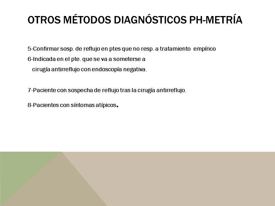 OTROS MÉTODOS DIAGNÓSTICOS PH-METRÍA 5-Confirmar sosp. de reflujo en ptes que no resp. a tratamiento empírico 6-Indicada en el pte. que se va a somete