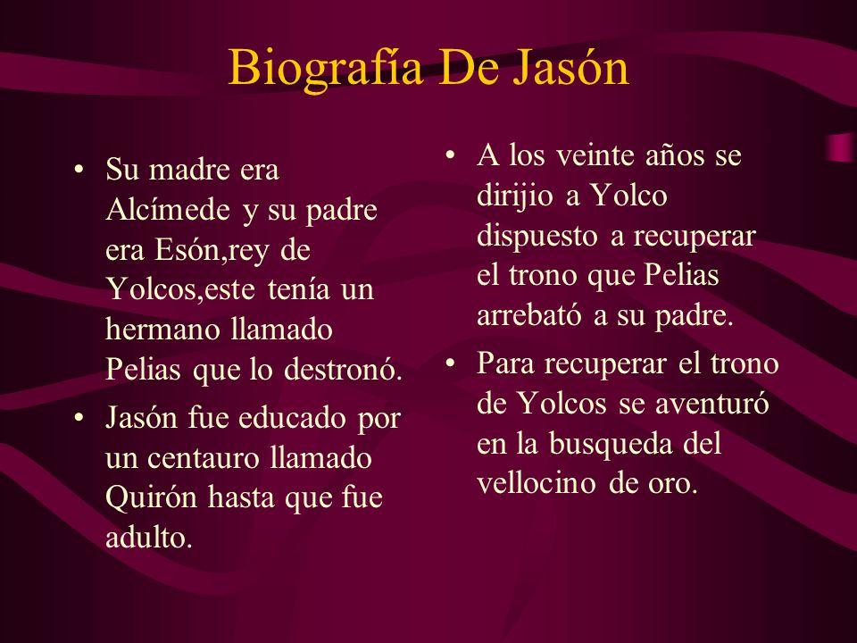 Biografía De Jasón Su madre era Alcímede y su padre era Esón,rey de Yolcos,este tenía un hermano llamado Pelias que lo destronó. Jasón fue educado por