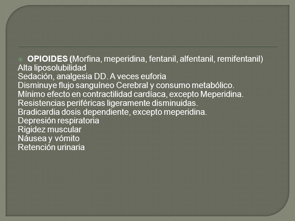 OPIOIDES (Morfina, meperidina, fentanil, alfentanil, remifentanil) Alta liposolubilidad Sedación, analgesia DD. A veces euforia Disminuye flujo sanguí