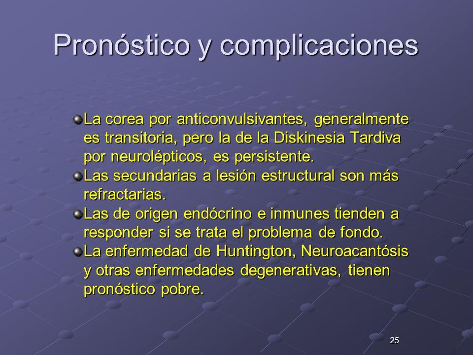 25 Pronóstico y complicaciones La corea por anticonvulsivantes, generalmente es transitoria, pero la de la Diskinesia Tardiva por neurolépticos, es pe
