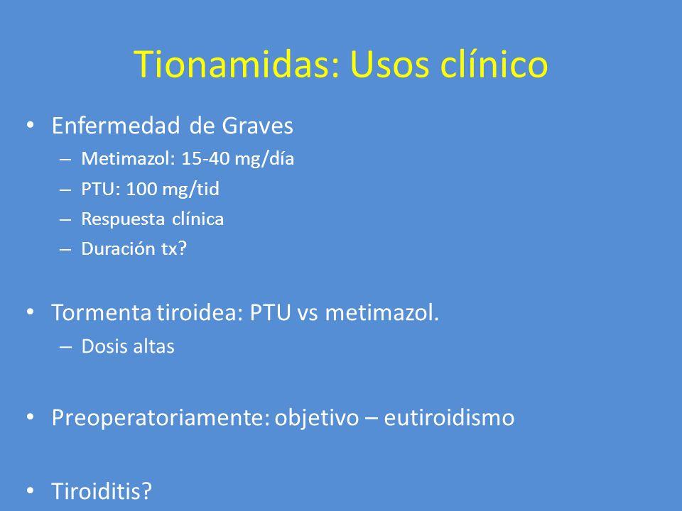 Tionamidas: Usos clínico Enfermedad de Graves – Metimazol: 15-40 mg/día – PTU: 100 mg/tid – Respuesta clínica – Duración tx? Tormenta tiroidea: PTU vs