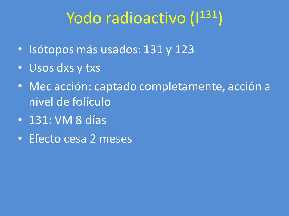 Yodo radioactivo (I 131 ) Isótopos más usados: 131 y 123 Usos dxs y txs Mec acción: captado completamente, acción a nivel de folículo 131: VM 8 días E