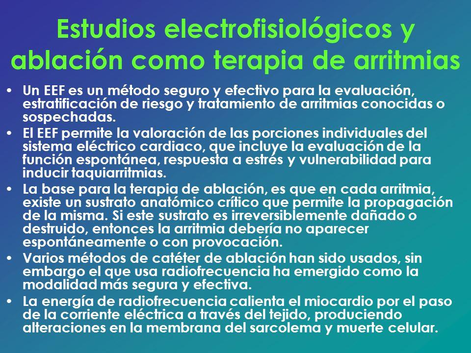 Estudios electrofisiológicos y ablación como terapia de arritmias Un EEF es un método seguro y efectivo para la evaluación, estratificación de riesgo