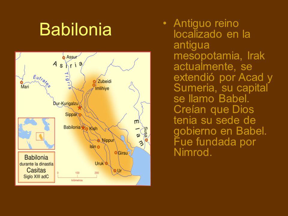 Babilonia Antiguo reino localizado en la antigua mesopotamia, Irak actualmente, se extendió por Acad y Sumeria, su capital se llamo Babel. Creían que