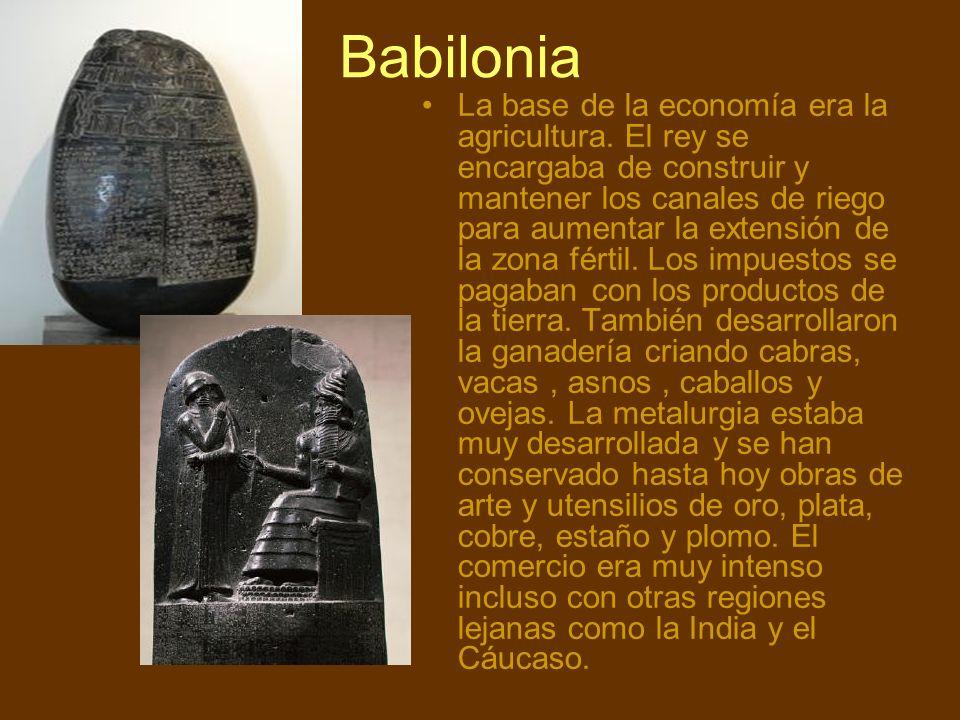 Babilonia La base de la economía era la agricultura. El rey se encargaba de construir y mantener los canales de riego para aumentar la extensión de la