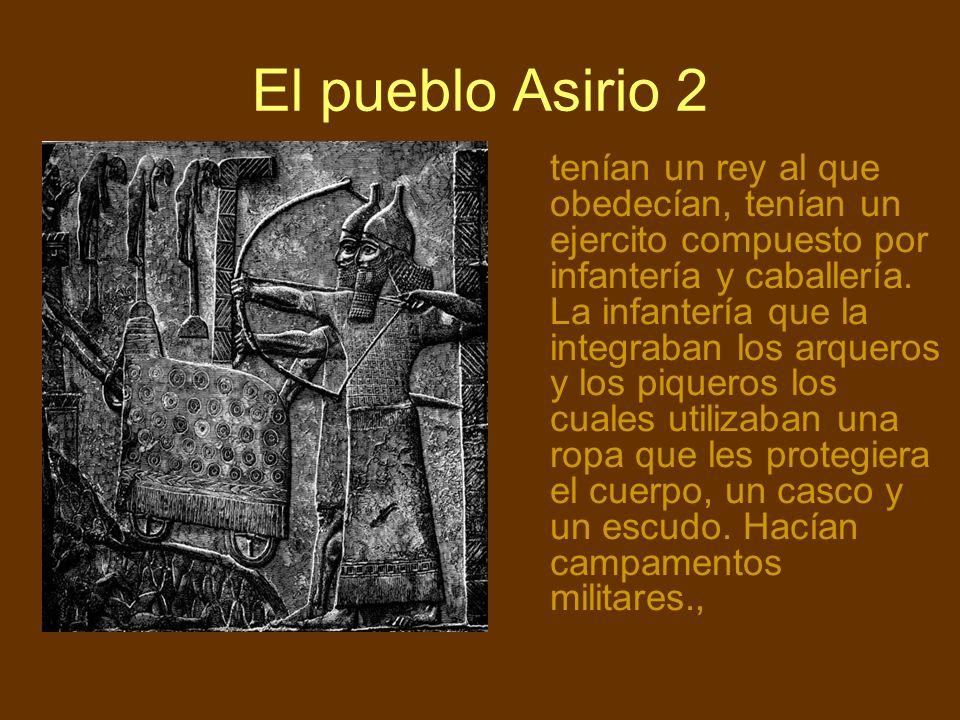 El pueblo Asirio 2 tenían un rey al que obedecían, tenían un ejercito compuesto por infantería y caballería. La infantería que la integraban los arque
