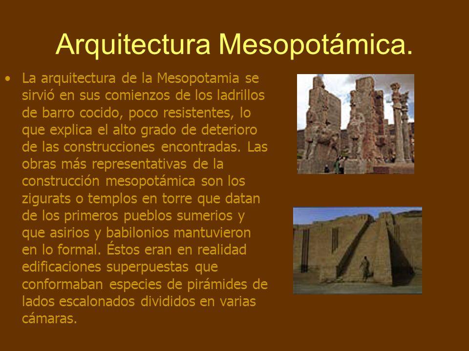 Arquitectura Mesopotámica. La arquitectura de la Mesopotamia se sirvió en sus comienzos de los ladrillos de barro cocido, poco resistentes, lo que exp