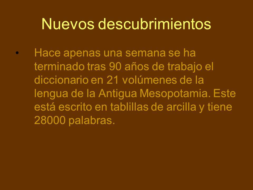 Nuevos descubrimientos Hace apenas una semana se ha terminado tras 90 años de trabajo el diccionario en 21 volúmenes de la lengua de la Antigua Mesopo