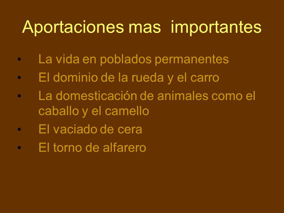 Aportaciones mas importantes La vida en poblados permanentes El dominio de la rueda y el carro La domesticación de animales como el caballo y el camel
