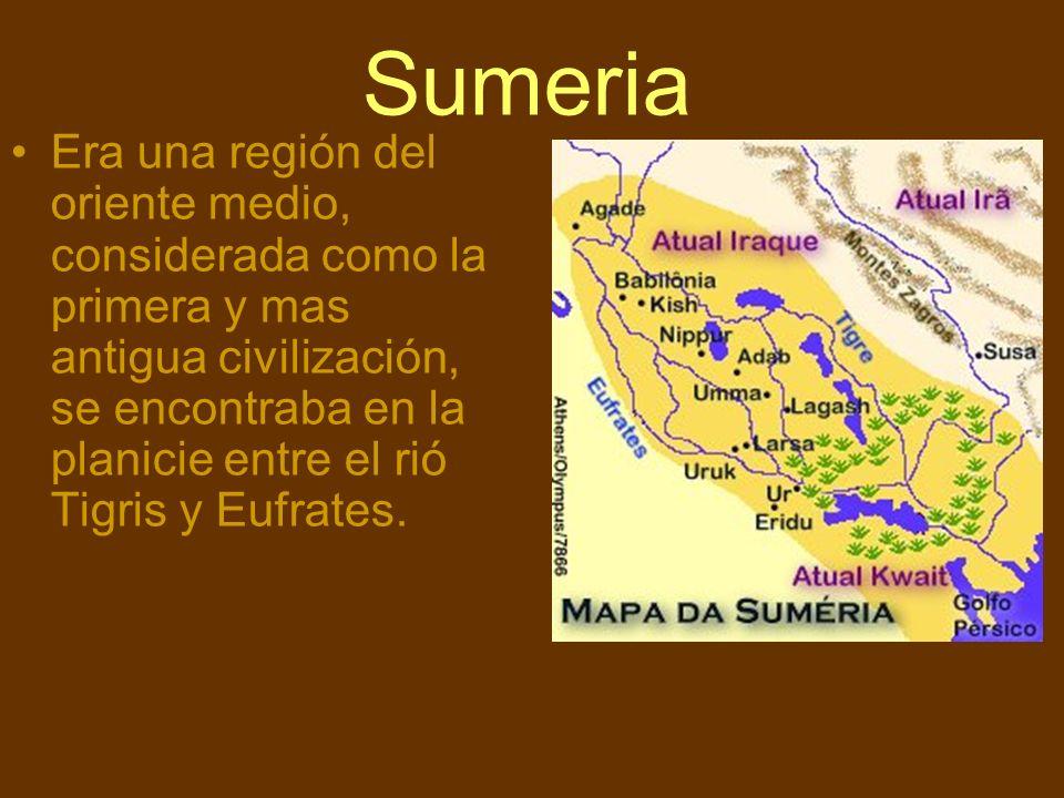 Sumeria Era una región del oriente medio, considerada como la primera y mas antigua civilización, se encontraba en la planicie entre el rió Tigris y E