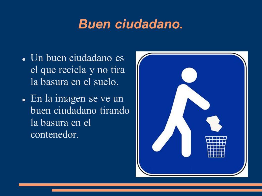 Buen ciudadano. Un buen ciudadano es el que recicla y no tira la basura en el suelo. En la imagen se ve un buen ciudadano tirando la basura en el cont