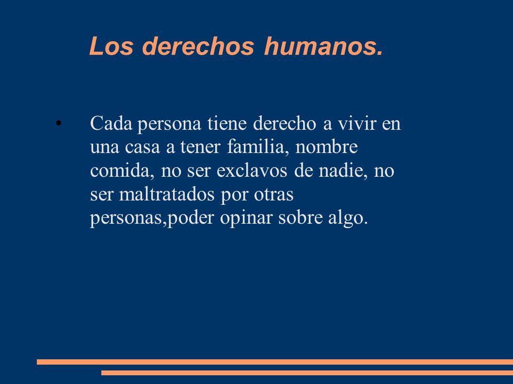 Los derechos humanos. Cada persona tiene derecho a vivir en una casa a tener familia, nombre comida, no ser exclavos de nadie, no ser maltratados por