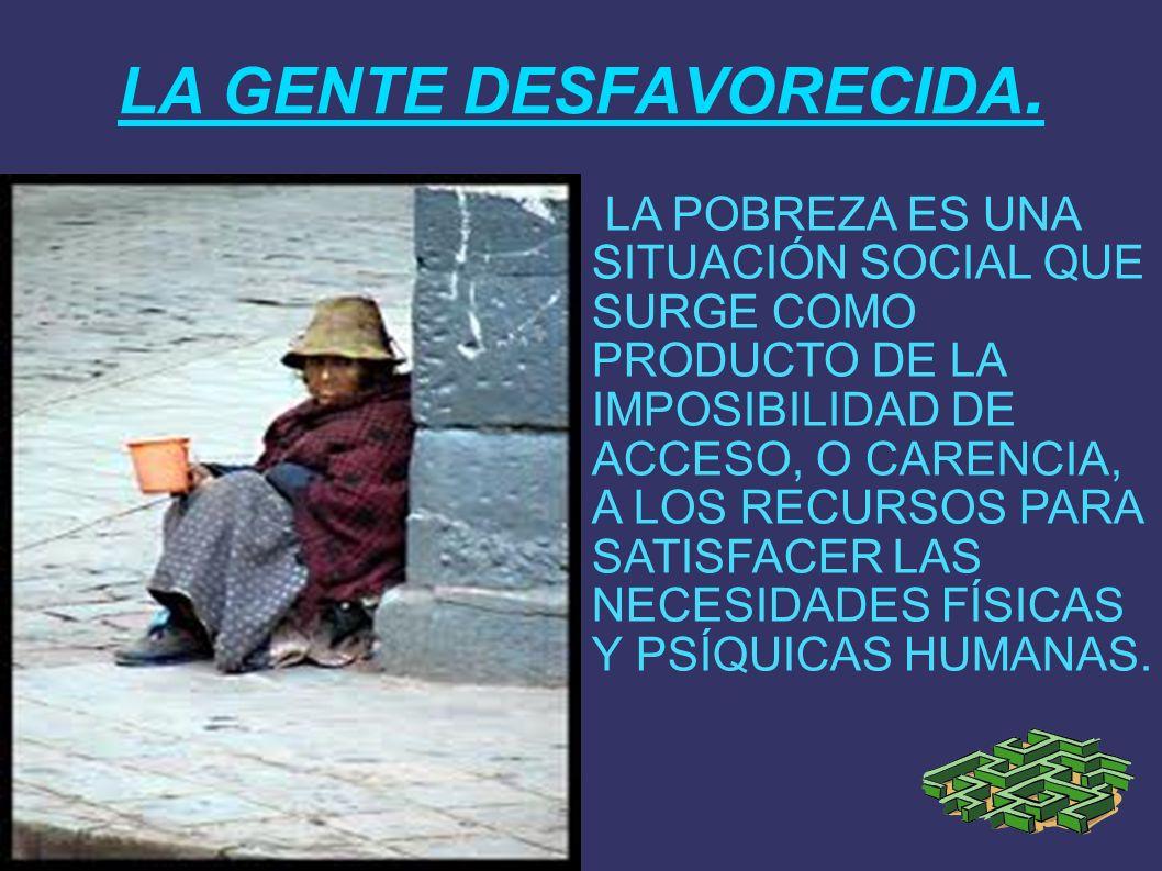 LA GENTE DESFAVORECIDA. LA POBREZA ES UNA SITUACIÓN SOCIAL QUE SURGE COMO PRODUCTO DE LA IMPOSIBILIDAD DE ACCESO, O CARENCIA, A LOS RECURSOS PARA SATI