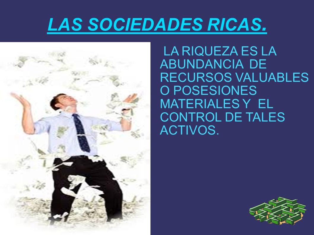 LAS SOCIEDADES RICAS. LA RIQUEZA ES LA ABUNDANCIA DE RECURSOS VALUABLES O POSESIONES MATERIALES Y EL CONTROL DE TALES ACTIVOS.
