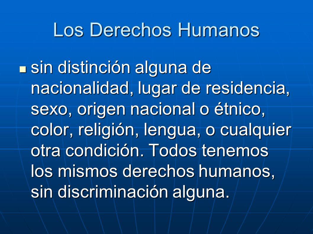 Los Derechos Humanos sin distinción alguna de nacionalidad, lugar de residencia, sexo, origen nacional o étnico, color, religión, lengua, o cualquier otra condición.