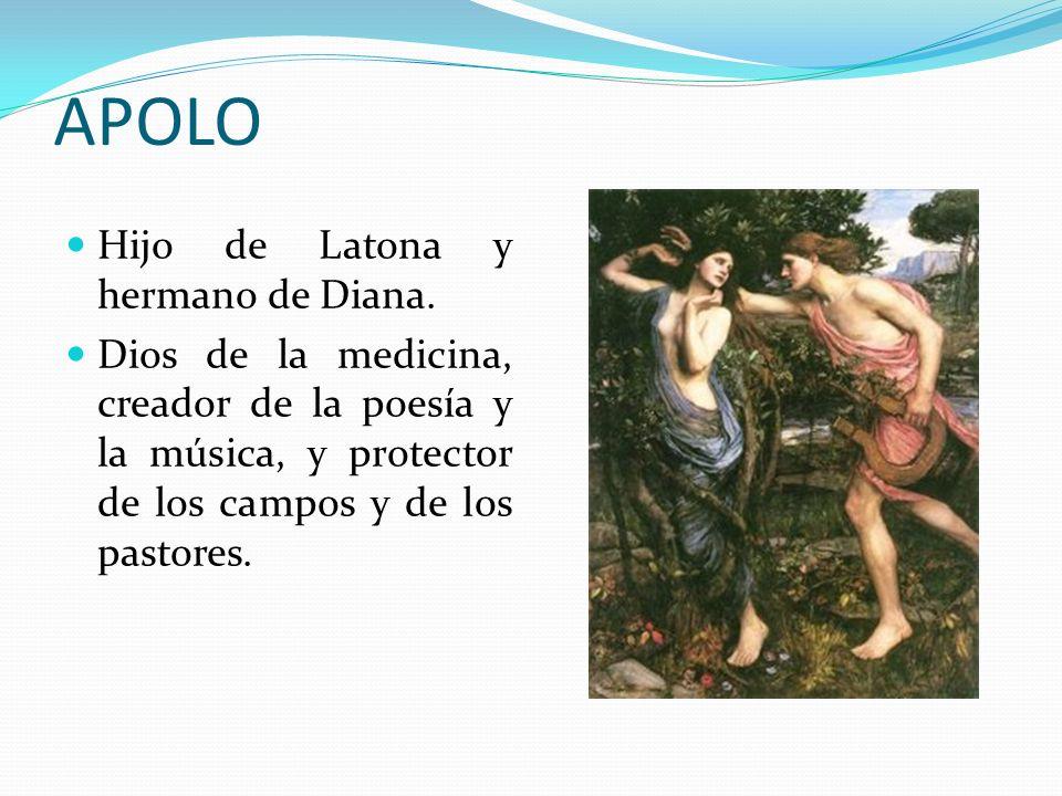 APOLO Hijo de Latona y hermano de Diana. Dios de la medicina, creador de la poesía y la música, y protector de los campos y de los pastores.