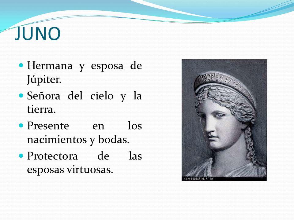 JUNO Hermana y esposa de Júpiter. Señora del cielo y la tierra. Presente en los nacimientos y bodas. Protectora de las esposas virtuosas.