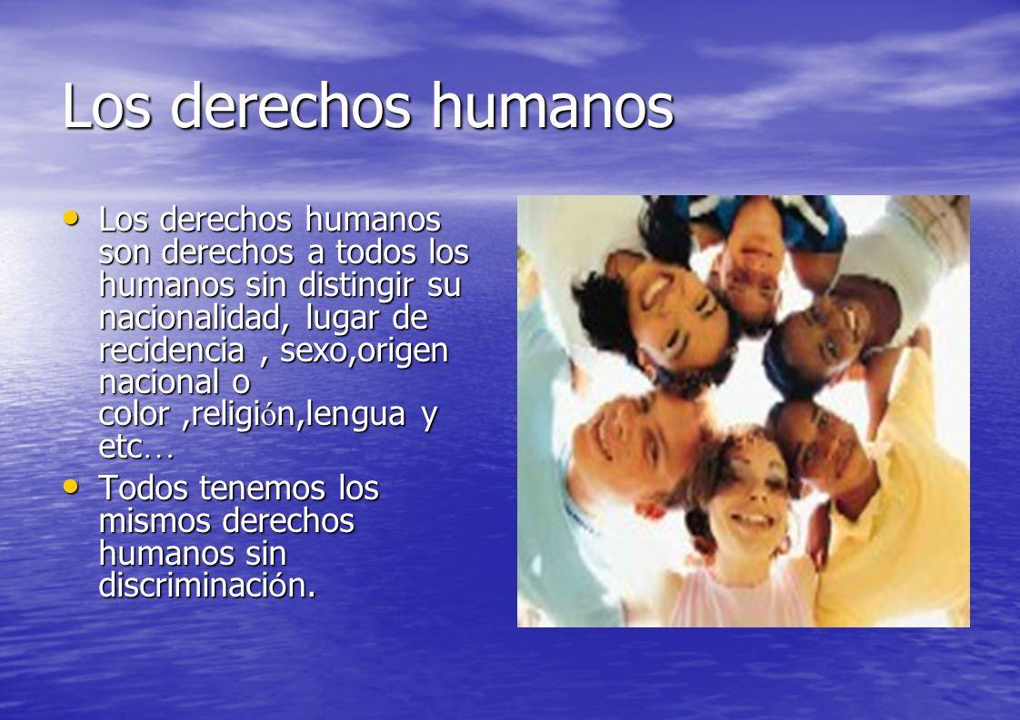 Los derechos humanos Los derechos humanos son derechos a todos los humanos sin distingir su nacionalidad, lugar de recidencia, sexo,origen nacional o color,religi ó n,lengua y etc … Los derechos humanos son derechos a todos los humanos sin distingir su nacionalidad, lugar de recidencia, sexo,origen nacional o color,religi ó n,lengua y etc … Todos tenemos los mismos derechos humanos sin discriminaci ó n.