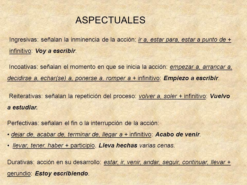 ASPECTUALES Ingresivas: señalan la inminencia de la acción: ir a, estar para, estar a punto de + infinitivo: Voy a escribir.