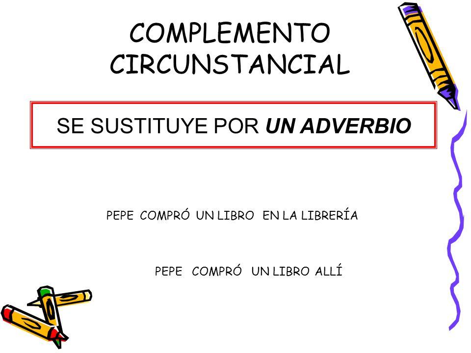 COMPLEMENTO CIRCUNSTANCIAL SE SUSTITUYE POR UN ADVERBIO PEPECOMPRÓUN LIBRO PEPECOMPRÓ EN LA LIBRERÍA UN LIBROALLÍ