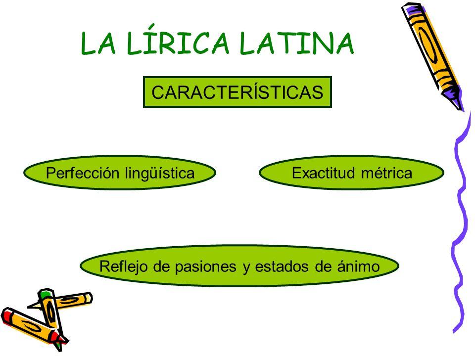 LA LÍRICA LATINA CARACTERÍSTICAS Perfección lingüística Exactitud métrica Reflejo de pasiones y estados de ánimo