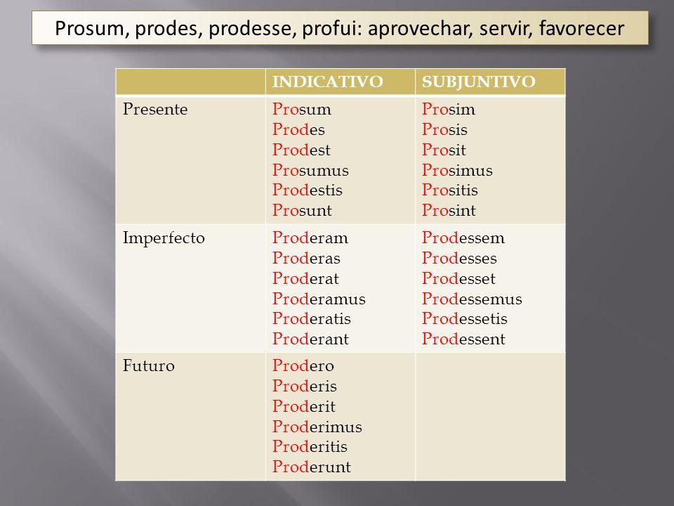 Prosum, prodes, prodesse, profui: aprovechar, servir, favorecer INDICATIVOSUBJUNTIVO PresenteProsum Prodes Prodest Prosumus Prodestis Prosunt Prosim P