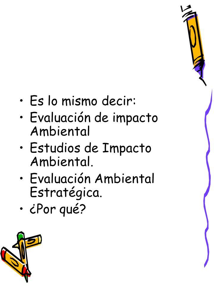 Es lo mismo decir: Evaluación de impacto Ambiental Estudios de Impacto Ambiental.
