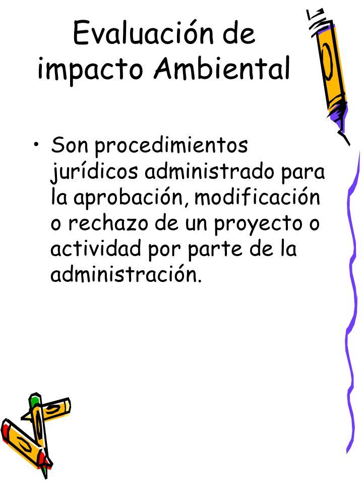 Evaluación de impacto Ambiental Son procedimientos jurídicos administrado para la aprobación, modificación o rechazo de un proyecto o actividad por parte de la administración.