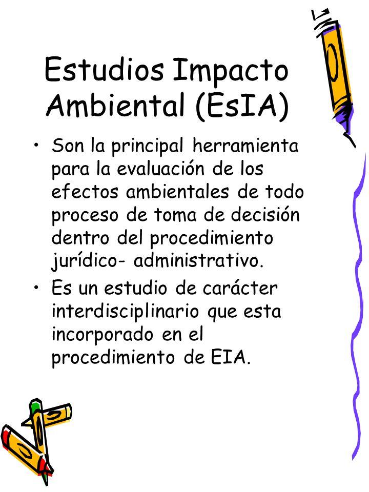 Estudios Impacto Ambiental (EsIA) Son la principal herramienta para la evaluación de los efectos ambientales de todo proceso de toma de decisión dentro del procedimiento jurídico- administrativo.