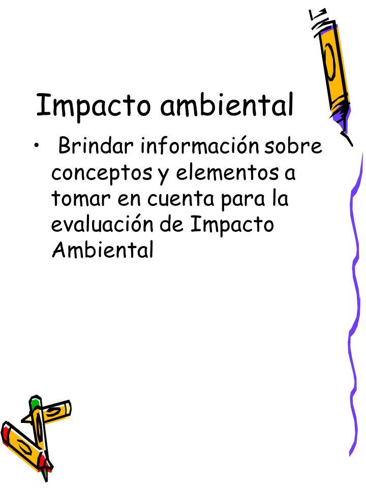 Impacto ambiental Brindar información sobre conceptos y elementos a tomar en cuenta para la evaluación de Impacto Ambiental