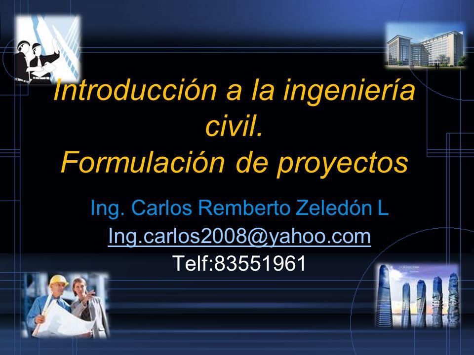 Introducción a la ingeniería civil. Formulación de proyectos Ing. Carlos Remberto Zeledón L Ing.carlos2008@yahoo.com Telf:83551961
