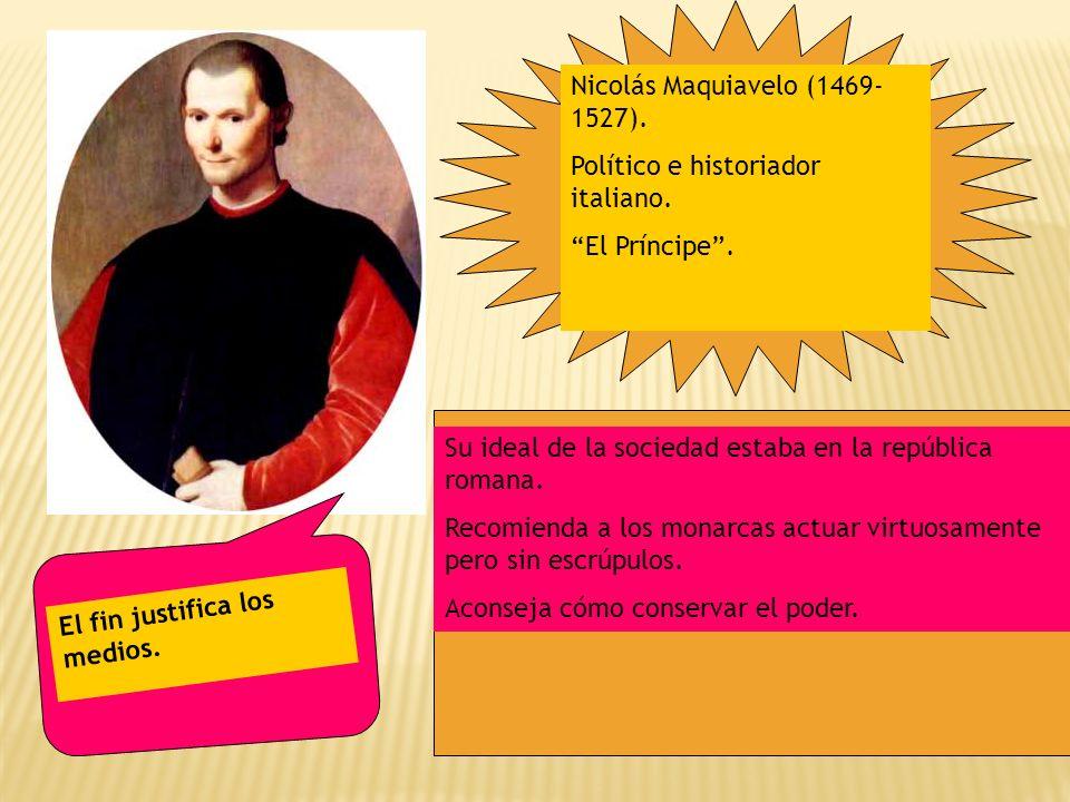 Nicolás Maquiavelo (1469- 1527). Político e historiador italiano. El Príncipe. Su ideal de la sociedad estaba en la república romana. Recomienda a los