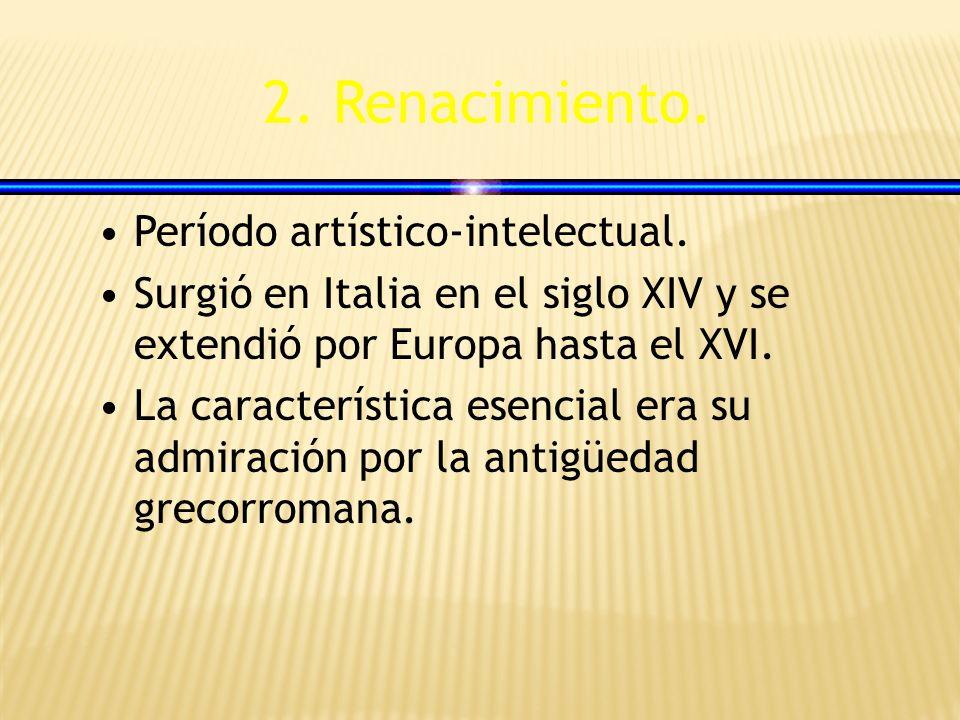 2. Renacimiento. Período artístico-intelectual. Surgió en Italia en el siglo XIV y se extendió por Europa hasta el XVI. La característica esencial era