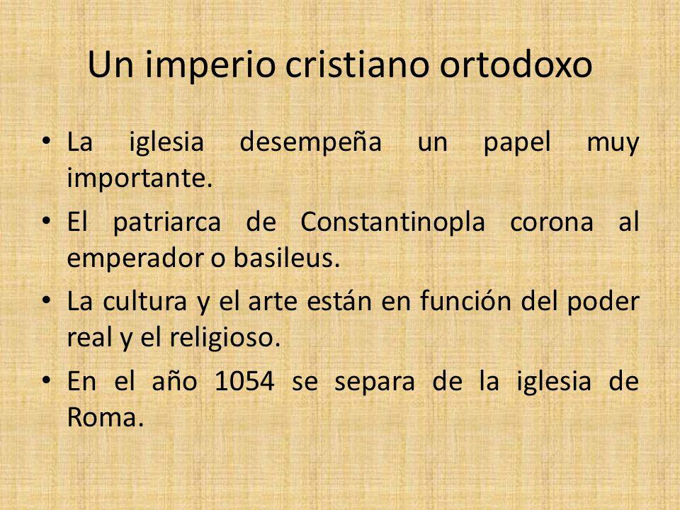 Un imperio cristiano ortodoxo La iglesia desempeña un papel muy importante. El patriarca de Constantinopla corona al emperador o basileus. La cultura