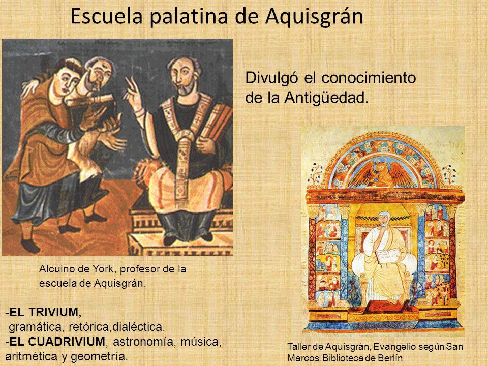 Escuela palatina de Aquisgrán -EL TRIVIUM, gramática, retórica,dialéctica. -EL CUADRIVIUM, astronomía, música, aritmética y geometría. Taller de Aquis