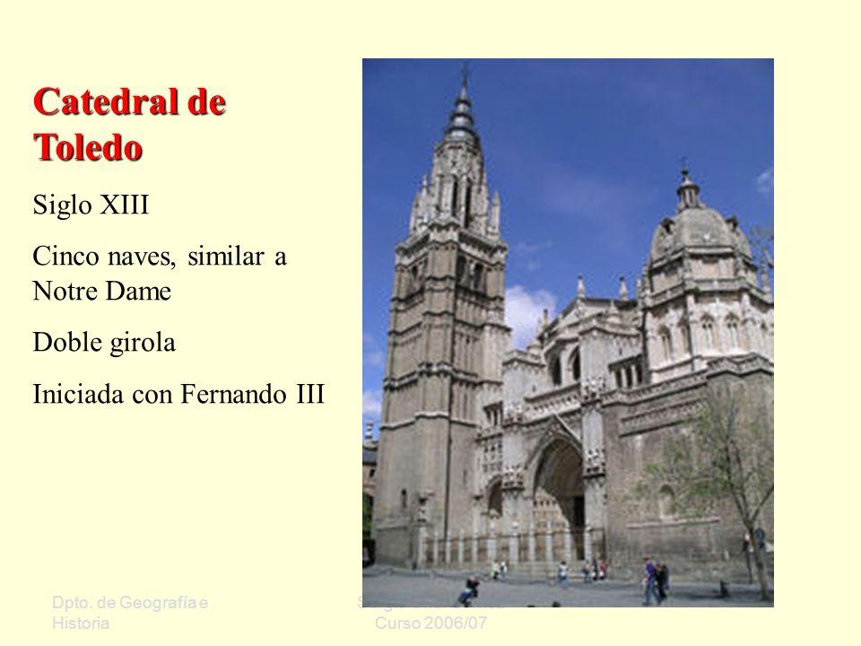 Dpto. de Geografía e Historia Sergio Oriol Gómez Curso 2006/07 Catedral de Toledo Siglo XIII Cinco naves, similar a Notre Dame Doble girola Iniciada c