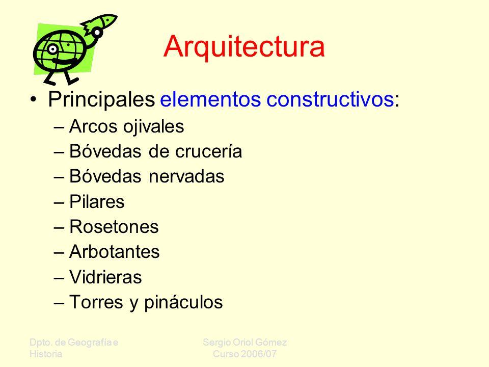 Dpto. de Geografía e Historia Sergio Oriol Gómez Curso 2006/07 Arquitectura Principales elementos constructivos: –Arcos ojivales –Bóvedas de crucería