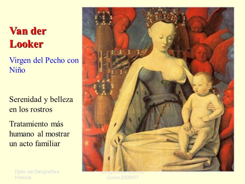 Dpto. de Geografía e Historia Sergio Oriol Gómez Curso 2006/07 Van der Looker Virgen del Pecho con Niño Serenidad y belleza en los rostros Tratamiento