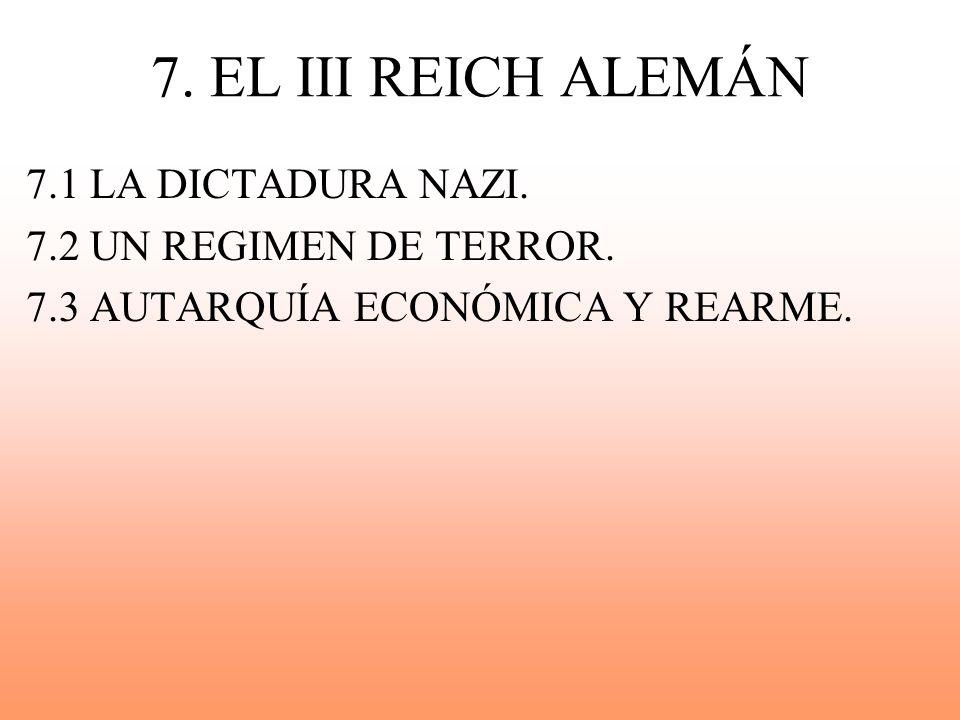 7. EL III REICH ALEMÁN 7.1 LA DICTADURA NAZI. 7.2 UN REGIMEN DE TERROR. 7.3 AUTARQUÍA ECONÓMICA Y REARME.