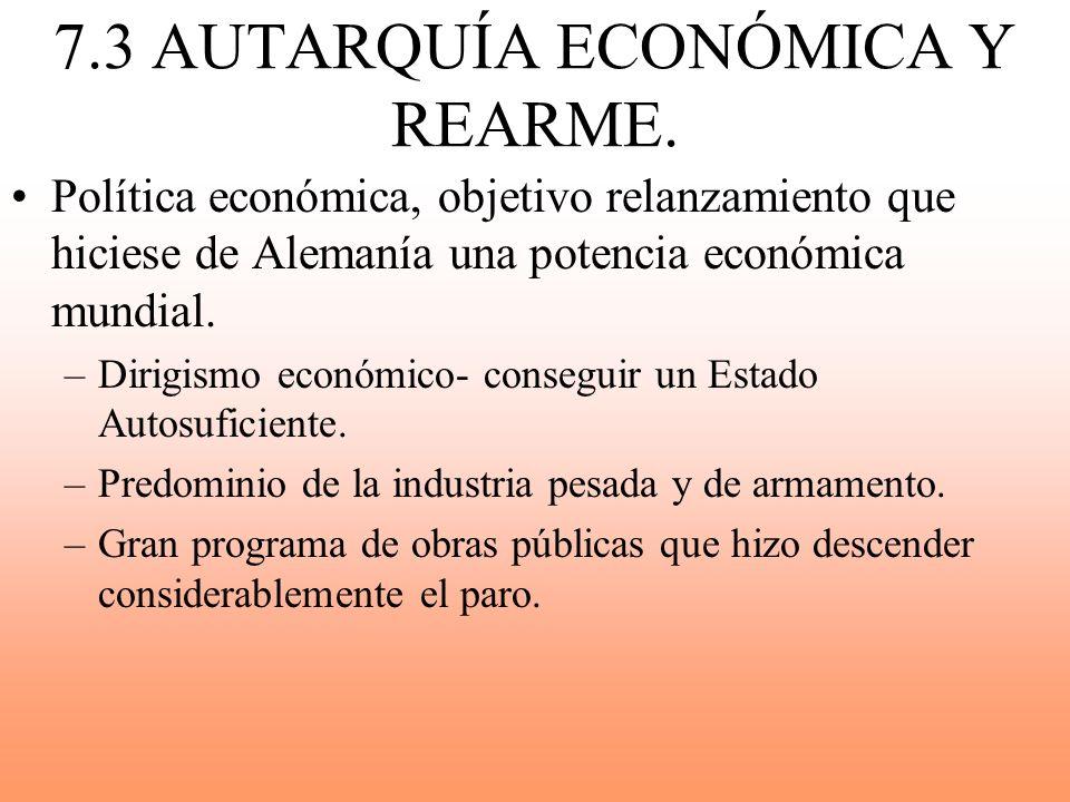 7.3 AUTARQUÍA ECONÓMICA Y REARME. Política económica, objetivo relanzamiento que hiciese de Alemanía una potencia económica mundial. –Dirigismo económ