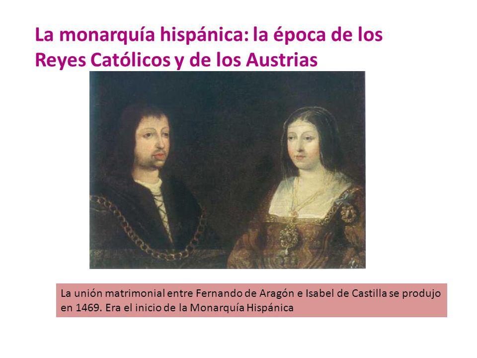 La monarquía hispánica: la época de los Reyes Católicos y de los Austrias La unión matrimonial entre Fernando de Aragón e Isabel de Castilla se produj