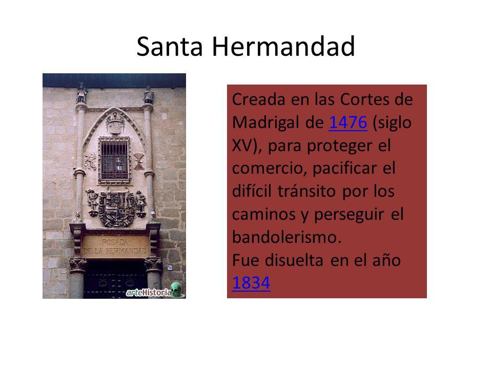 Santa Hermandad Creada en las Cortes de Madrigal de 1476 (siglo XV), para proteger el comercio, pacificar el difícil tránsito por los caminos y perseg