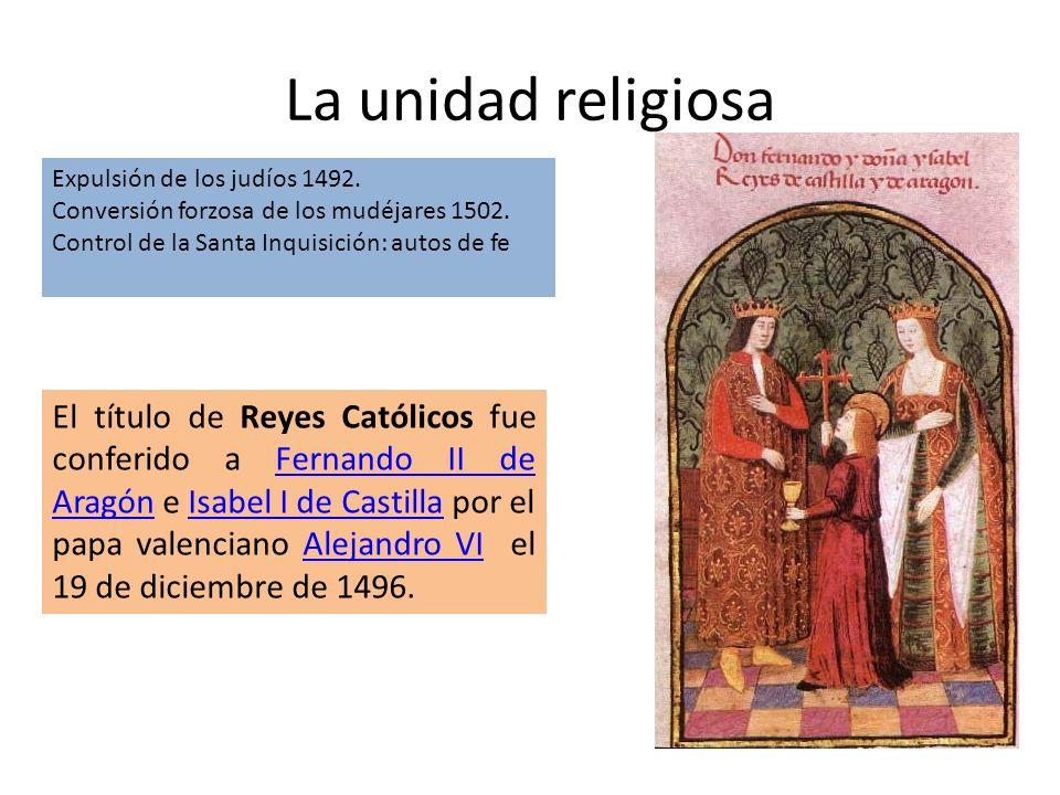 La unidad religiosa Expulsión de los judíos 1492. Conversión forzosa de los mudéjares 1502. Control de la Santa Inquisición: autos de fe El título de