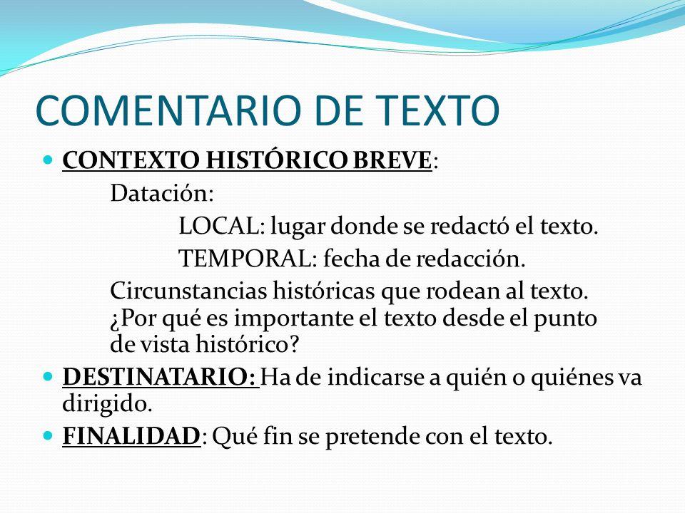 COMENTARIO DE TEXTO CONTEXTO HISTÓRICO BREVE: Datación: LOCAL: lugar donde se redactó el texto. TEMPORAL: fecha de redacción. Circunstancias histórica