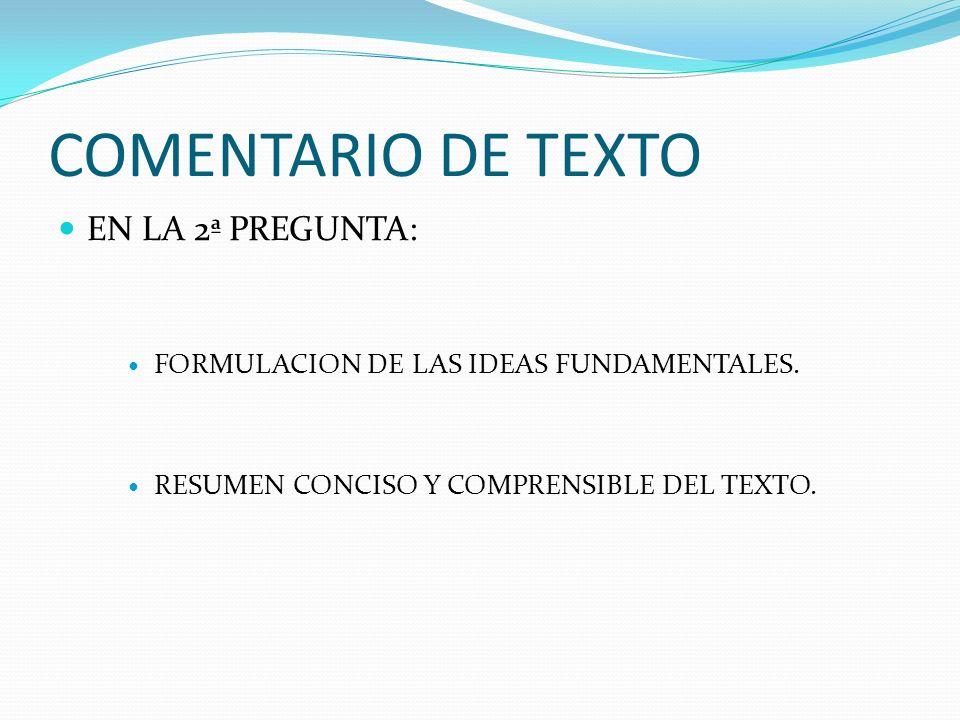 COMENTARIO DE TEXTO EN LA 2ª PREGUNTA: FORMULACION DE LAS IDEAS FUNDAMENTALES. RESUMEN CONCISO Y COMPRENSIBLE DEL TEXTO.
